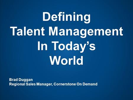 Defining Talent Management In Today's World Brad Duggan Regional Sales Manager, Cornerstone On Demand.