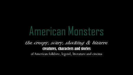 American Monsters the creepy, scary, shocking & bizarre creatures, characters and stories of American folklore, legend, literature and cinema.
