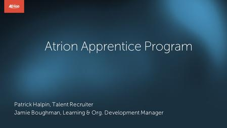 Atrion Apprentice Program Patrick Halpin, Talent Recruiter Jamie Boughman, Learning & Org. Development Manager.