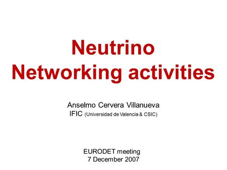 Anselmo Cervera Villanueva IFIC (Universidad de Valencia & CSIC) EURODET meeting 7 December 2007 Neutrino Networking activities.
