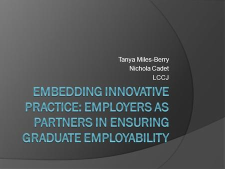 Tanya Miles-Berry Nichola Cadet LCCJ. Context University employability strategy Revalidated degrees Ad-Hoc/informal engagement with employers.