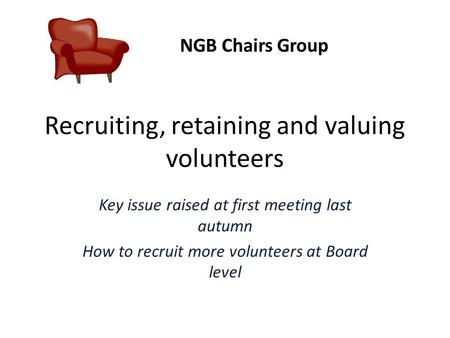 Recruiting, retaining and valuing volunteers Key issue raised at first meeting last autumn How to recruit more volunteers at Board level NGB Chairs Group.