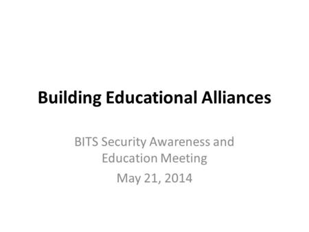 Building Educational Alliances BITS Security Awareness and Education Meeting May 21, 2014.