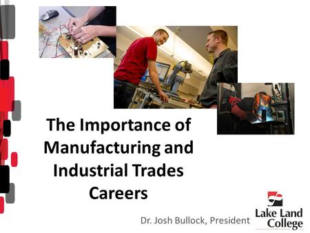 The Importance of Manufacturing and Industrial Trades Careers Dr. Josh Bullock, President.