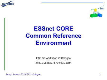 Jenny Linnerud, 27/10/2011, Cologne1 ESSnet CORE Common Reference Environment ESSnet workshop in Cologne 27th and 28th of October 2011.