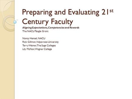 Preparing and Evaluating 21 st Century Faculty Aligning Expectations, Competencies and Rewards The NACU Teagle Grant Nancy Hensel, NACU Rick Gillman, Valporaiso.
