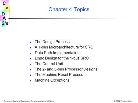 S 2/e C D A Computer Systems Design and Architecture Second Edition© 2004 Prentice Hall Chapter 4 Topics The Design Process A 1-bus Microarchitecture for.