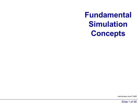 Slide 1 of 46 Fundamental Simulation Concepts Last revision June 7, 2003.