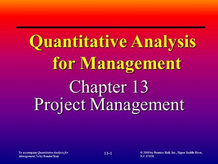 To accompany Quantitative Analysis for Management, 7e by Render/Stair 13-1 © 2000 by Prentice Hall, Inc., Upper Saddle River, N.J. 07458 Quantitative Analysis.