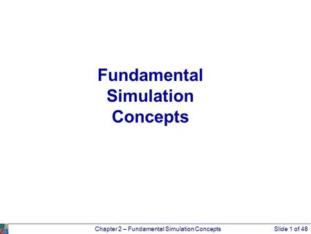 Chapter 2 – Fundamental Simulation ConceptsSlide 1 of 46 Fundamental Simulation Concepts.