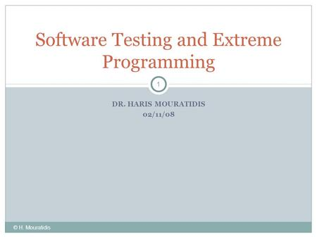 DR. HARIS MOURATIDIS 02/11/08 Software Testing and Extreme Programming 1 © H. Mouratidis.