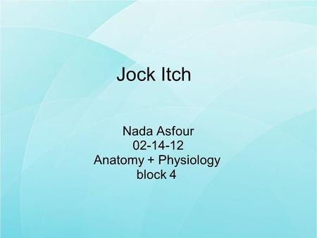 Jock Itch Nada Asfour 02-14-12 Anatomy + Physiology block 4.