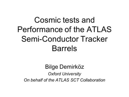 Cosmic tests and Performance of the ATLAS Semi-Conductor Tracker Barrels Bilge Demirköz Oxford University On behalf of the ATLAS SCT Collaboration.