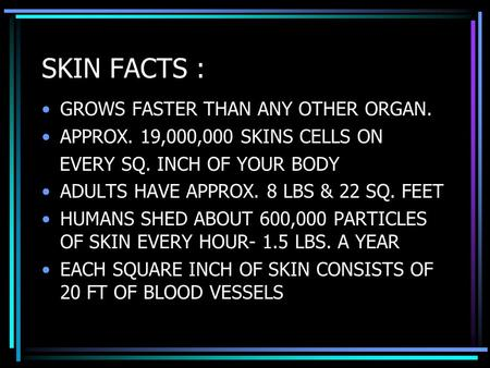 SKIN FACTS : GROWS FASTER THAN ANY OTHER ORGAN. APPROX. 19,000,000 SKINS CELLS ON EVERY SQ. INCH OF YOUR BODY ADULTS HAVE APPROX. 8 LBS & 22 SQ. FEET HUMANS.