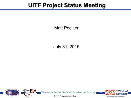 Thomas Jefferson National Accelerator Facility Page 1 UITF Progress meeting UITF Project Status Meeting Matt Poelker July 31, 2015.