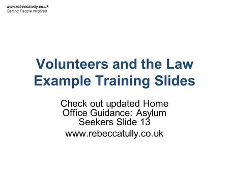 Volunteers and the Law Example Training Slides Check out updated Home Office Guidance: Asylum Seekers Slide 13 www.rebeccatully.co.uk Getting People Involved.