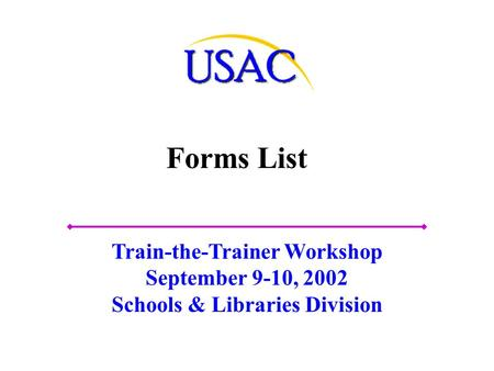 Forms List Train-the-Trainer Workshop September 9-10, 2002 Schools & Libraries Division.