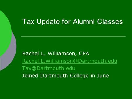 Tax Update for Alumni Classes Rachel L. Williamson, CPA  Joined Dartmouth College in June.