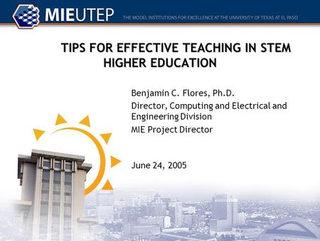 TIPS FOR EFFECTIVE TEACHING IN STEM HIGHER EDUCATION Benjamin C. Flores, Ph.D. Director, Computing and Electrical and Engineering Division MIE Project.