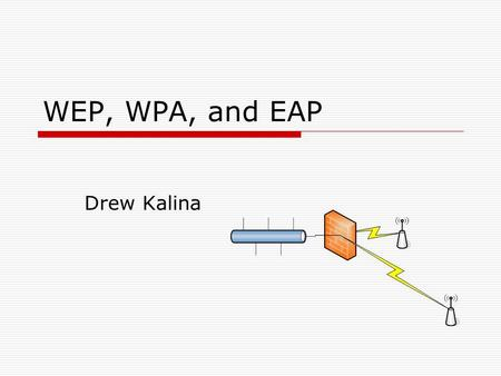 WEP, WPA, and EAP Drew Kalina. Overview  Wired Equivalent Privacy (WEP)  Wi-Fi Protected Access (WPA)  Extensible Authentication Protocol (EAP)