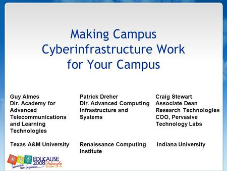Making Campus Cyberinfrastructure Work for Your Campus Guy Almes Patrick Dreher Craig Stewart Dir. Academy for Dir. Advanced Computing Associate Dean Advanced.
