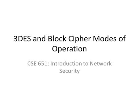 3DES and Block Cipher Modes of Operation CSE 651: Introduction to Network Security.