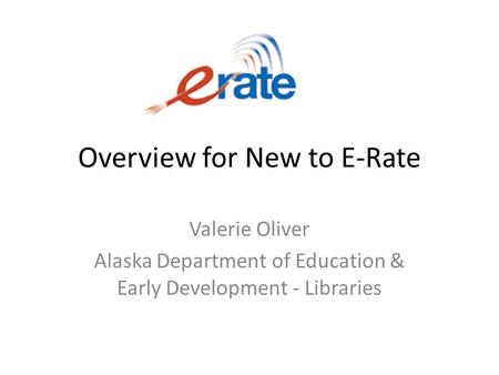 Overview for New to E-Rate Valerie Oliver Alaska Department of Education & Early Development - Libraries.
