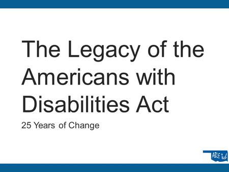 The Legacy of the Americans with Disabilities Act 25 Years of Change.