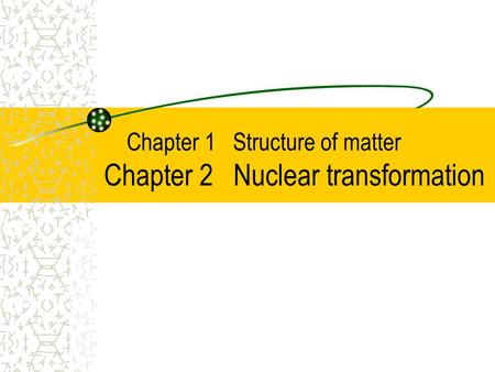 Chapter 1 Structure of matter Chapter 2 Nuclear transformation