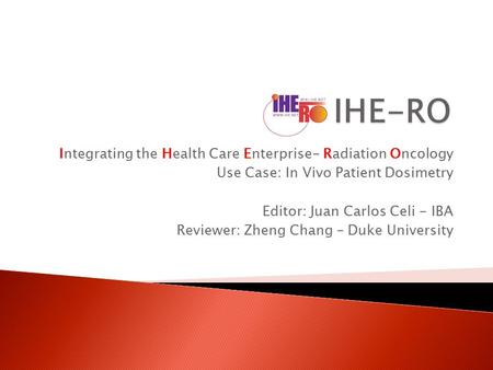 Integrating the Health Care Enterprise- Radiation Oncology Use Case: In Vivo Patient Dosimetry Editor: Juan Carlos Celi - IBA Reviewer: Zheng Chang – Duke.