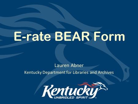 E-rate BEAR Form Lauren Abner Kentucky Department for Libraries and Archives.