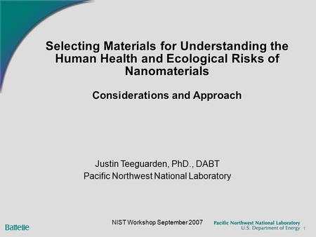 1 Selecting Materials for Understanding the Human Health and Ecological Risks of Nanomaterials Considerations and Approach Justin Teeguarden, PhD., DABT.