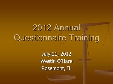 2012 Annual Questionnaire Training July 21, 2012 Westin O'Hare Rosemont, IL.