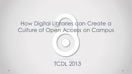 How Digital Libraries can Create a Culture of Open Access on Campus TCDL 2013.