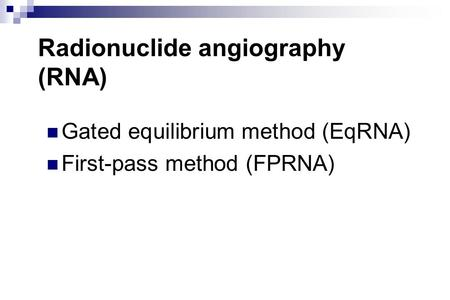 Radionuclide angiography (RNA) Gated equilibrium method (EqRNA) First-pass method (FPRNA)