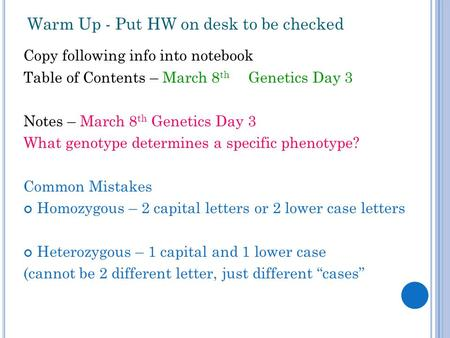 Warm Up - Put HW on desk to be checked Copy following info into notebook Table of Contents – March 8 th Genetics Day 3 Notes – March 8 th Genetics Day.