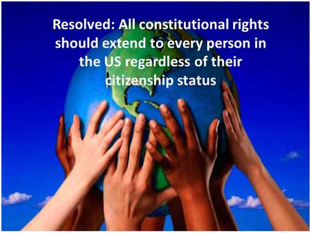 Resolved: All constitutional rights should extend to every person in the US regardless of their citizenship status.