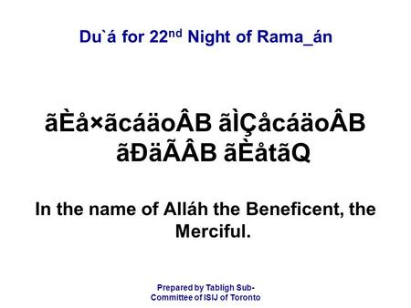 Prepared by Tablígh Sub- Committee of ISIJ of Toronto Du`á for 22 nd Night of Rama_án ãÈå×ãcáäoÂB ãÌÇåcáäoÂB ãÐäÃÂB ãÈåtãQ In the name of Alláh the Beneficent,