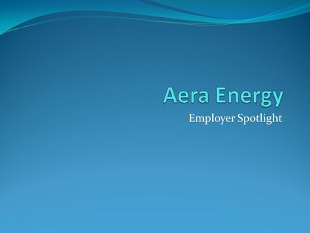 Employer Spotlight. Who is Aera Energy? One of California's largest oil and gas producers 25% of state's production Jointly owned by Shell and ExxonMobil.