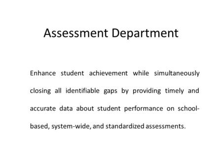 Assessment Department Enhance student achievement while simultaneously closing all identifiable gaps by providing timely and accurate data about student.