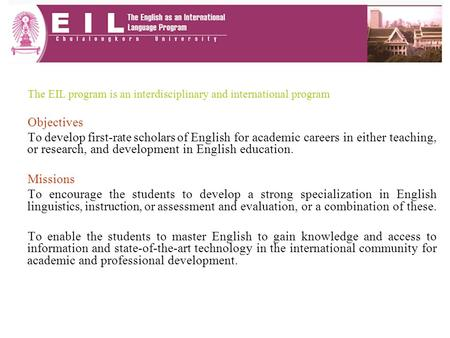 The EIL program is an interdisciplinary and international program Objectives To develop first-rate scholars of English for academic careers in either teaching,