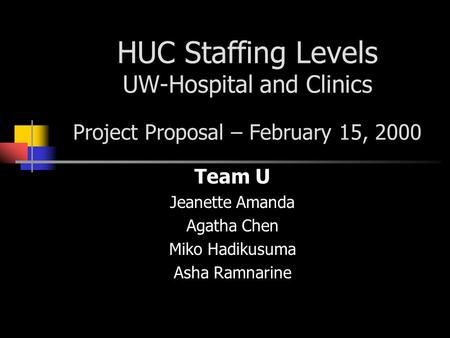 HUC Staffing Levels UW-Hospital and Clinics Project Proposal – February 15, 2000 Team U Jeanette Amanda Agatha Chen Miko Hadikusuma Asha Ramnarine.