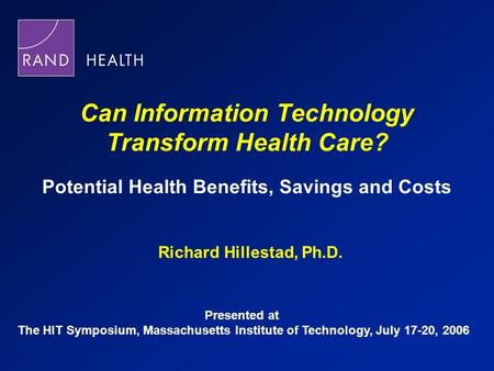 Can Information Technology Transform Health Care? Potential Health Benefits, Savings and Costs Richard Hillestad, Ph.D. Presented at The HIT Symposium,