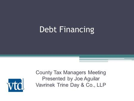 Debt Financing County Tax Managers Meeting Presented by Joe Aguilar Vavrinek Trine Day & Co., LLP.