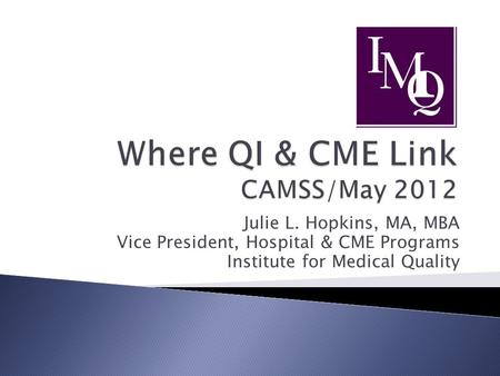 Julie L. Hopkins, MA, MBA Vice President, Hospital & CME Programs Institute for Medical Quality.