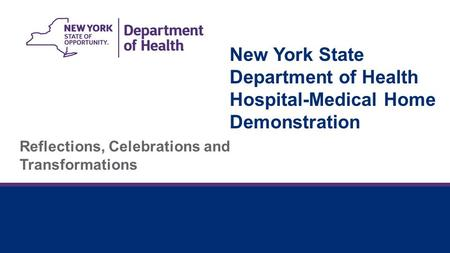 New York State Department of Health Hospital-Medical Home Demonstration Reflections, Celebrations and Transformations.