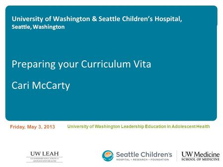 University of Washington & Seattle Children's Hospital, Seattle, Washington Preparing your Curriculum Vita Cari McCarty Friday, May 3, 2013 University.