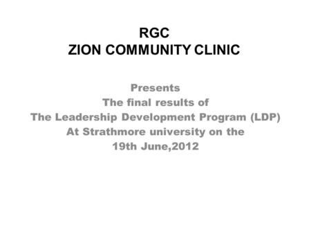 RGC ZION COMMUNITY CLINIC Presents The final results of The Leadership Development Program (LDP) At Strathmore university on the 19th June,2012.