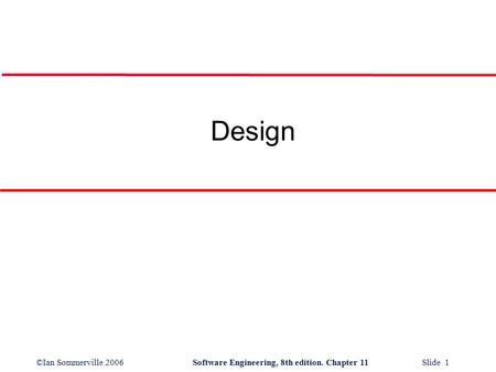 ©Ian Sommerville 2006Software Engineering, 8th edition. Chapter 11 Slide 1 Design.
