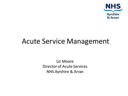 Acute Service Management Liz Moore Director of Acute Services NHS Ayrshire & Arran.